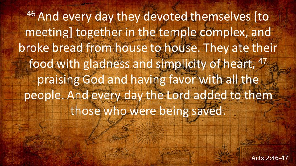 46 And every day they devoted themselves [to meeting] together in the temple complex, and broke bread from house to house. They ate their food with gladness and simplicity of heart, 47 praising God and having favor with all the people. And every day the Lord added to them those who were being saved.